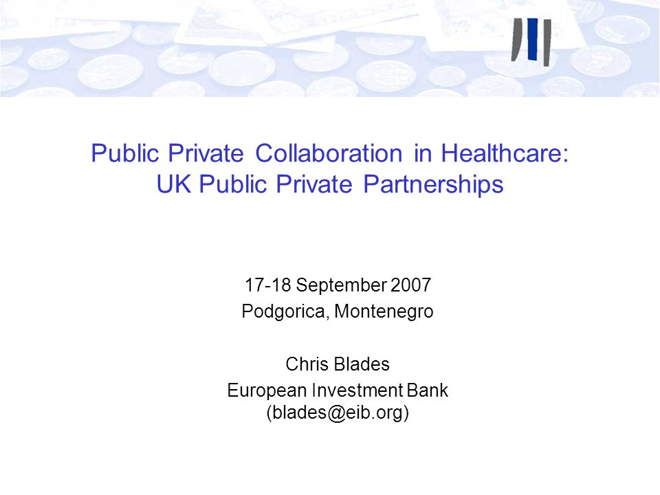 Public Private Collaboration in Healthcare: UK Public Private Partnerships 17-18 September 2007 Podgorica, Montenegro Chris Blades European Investment