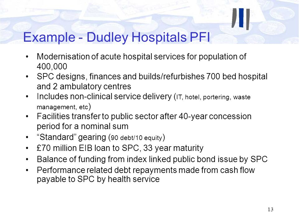 13 Example - Dudley Hospitals PFI Modernisation of acute hospital services for population of 400,000 SPC designs, finances and builds/refurbishes 700