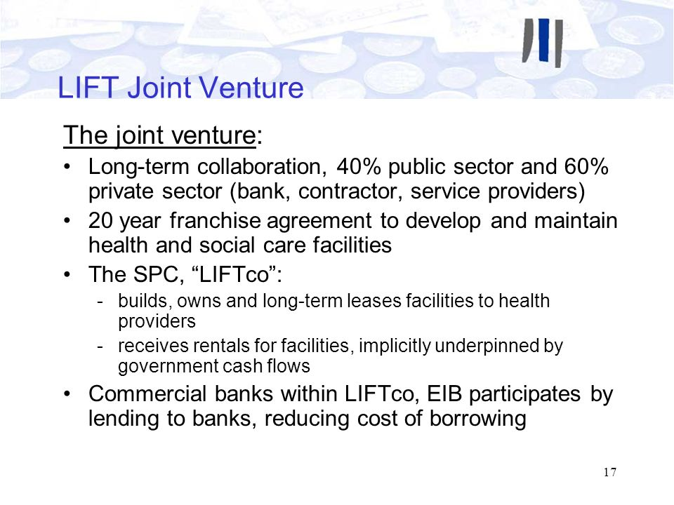 17 LIFT Joint Venture The joint venture: Long-term collaboration, 40% public sector and 60% private sector (bank, contractor, service providers) 20 ye
