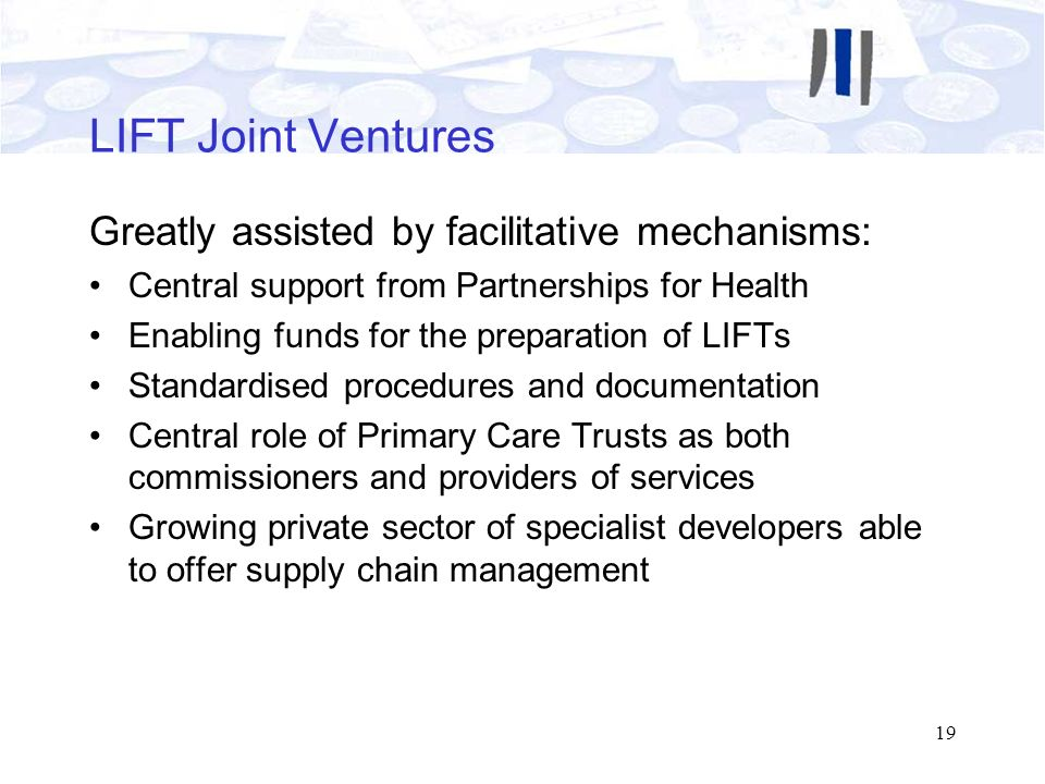 19 LIFT Joint Ventures Greatly assisted by facilitative mechanisms: Central support from Partnerships for Health Enabling funds for the preparation of