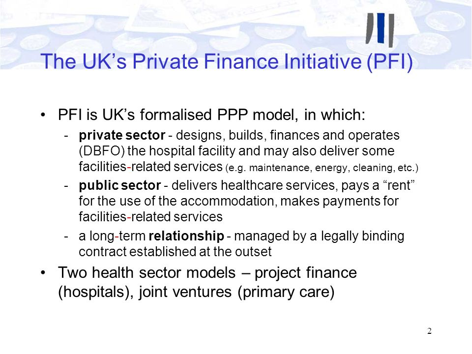 2 The UKs Private Finance Initiative (PFI) PFI is UKs formalised PPP model, in which: -private sector - designs, builds, finances and operates (DBFO)