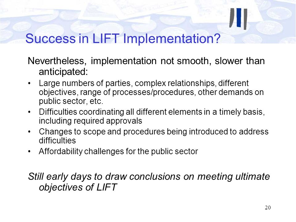 20 Success in LIFT Implementation? Nevertheless, implementation not smooth, slower than anticipated: Large numbers of parties, complex relationships,