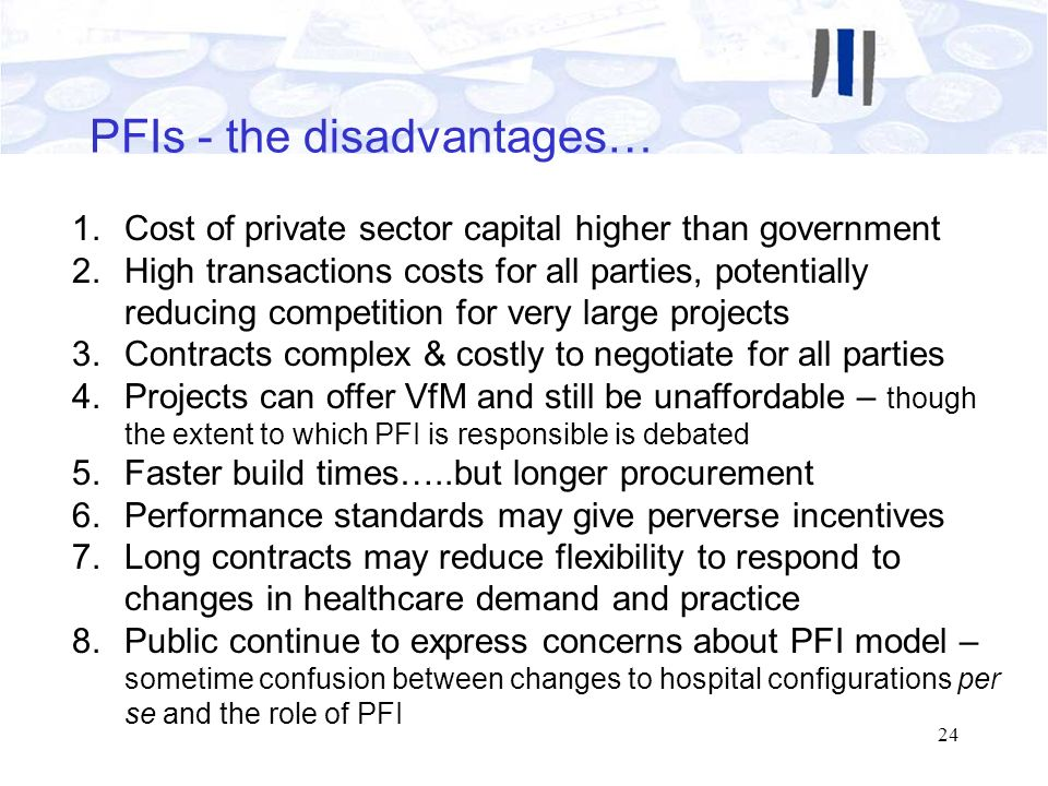 24 PFIs - the disadvantages… 1.Cost of private sector capital higher than government 2.High transactions costs for all parties, potentially reducing c