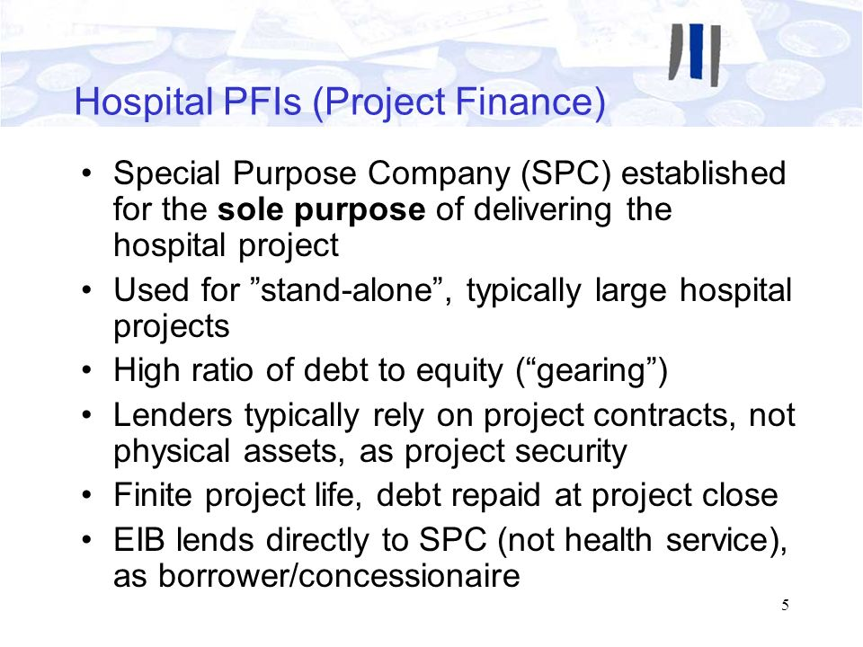 5 Hospital PFIs (Project Finance) Special Purpose Company (SPC) established for the sole purpose of delivering the hospital project Used for stand-alo