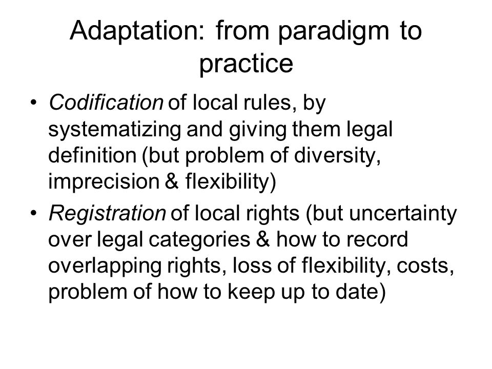 Adaptation: from paradigm to practice Codification of local rules, by systematizing and giving them legal definition (but problem of diversity, imprec