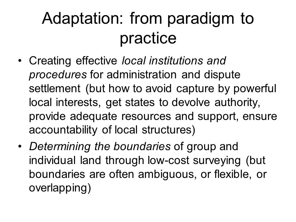 Adaptation: from paradigm to practice Creating effective local institutions and procedures for administration and dispute settlement (but how to avoid