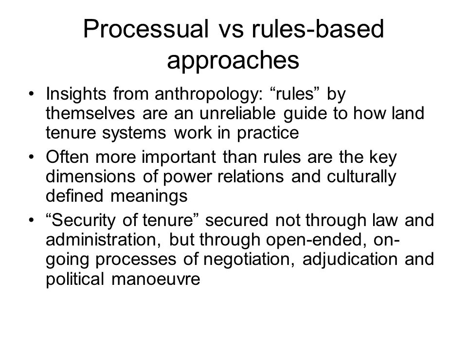 Processual vs rules-based approaches Insights from anthropology: rules by themselves are an unreliable guide to how land tenure systems work in practi