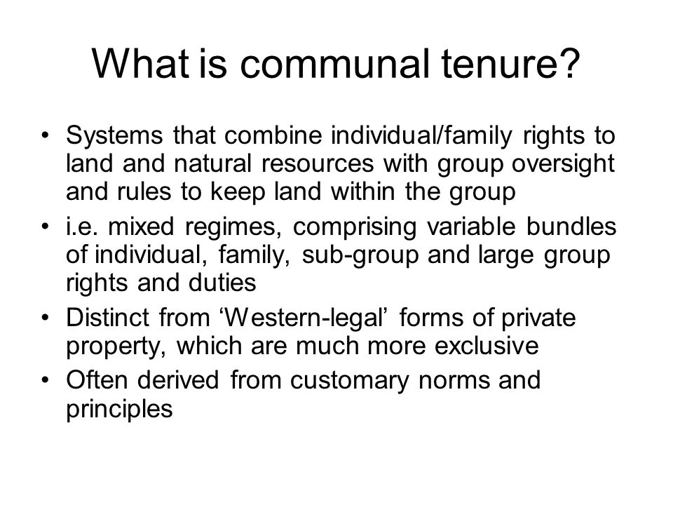 What is communal tenure? Systems that combine individual/family rights to land and natural resources with group oversight and rules to keep land withi