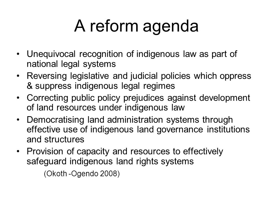 A reform agenda Unequivocal recognition of indigenous law as part of national legal systems Reversing legislative and judicial policies which oppress