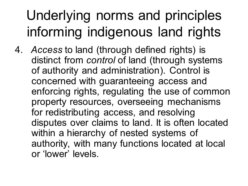 Underlying norms and principles informing indigenous land rights 4. Access to land (through defined rights) is distinct from control of land (through