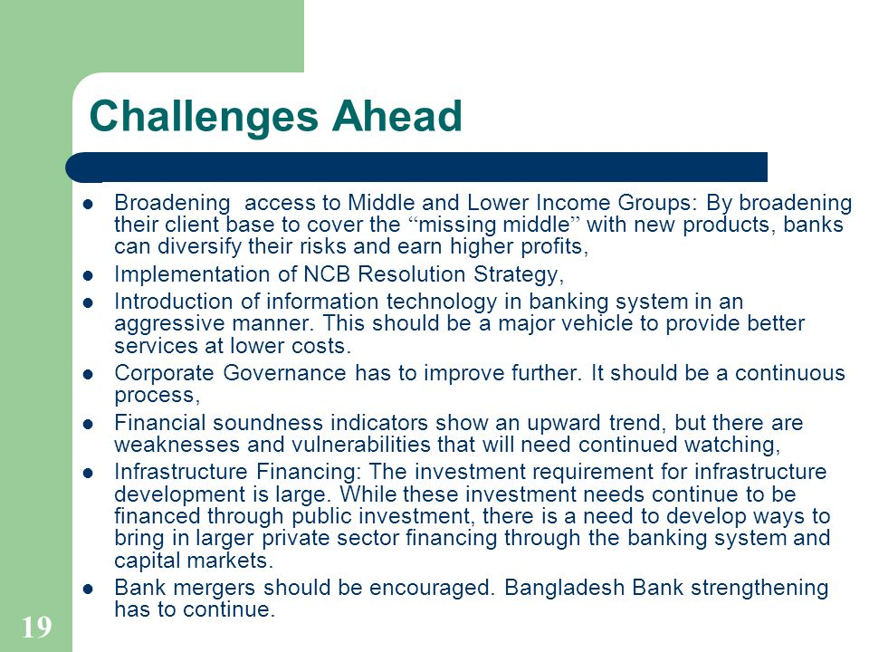19 Challenges Ahead Broadening access to Middle and Lower Income Groups: By broadening their client base to cover the missing middle with new products, banks can diversify their risks and earn higher profits, Implementation of NCB Resolution Strategy, Introduction of information technology in banking system in an aggressive manner.