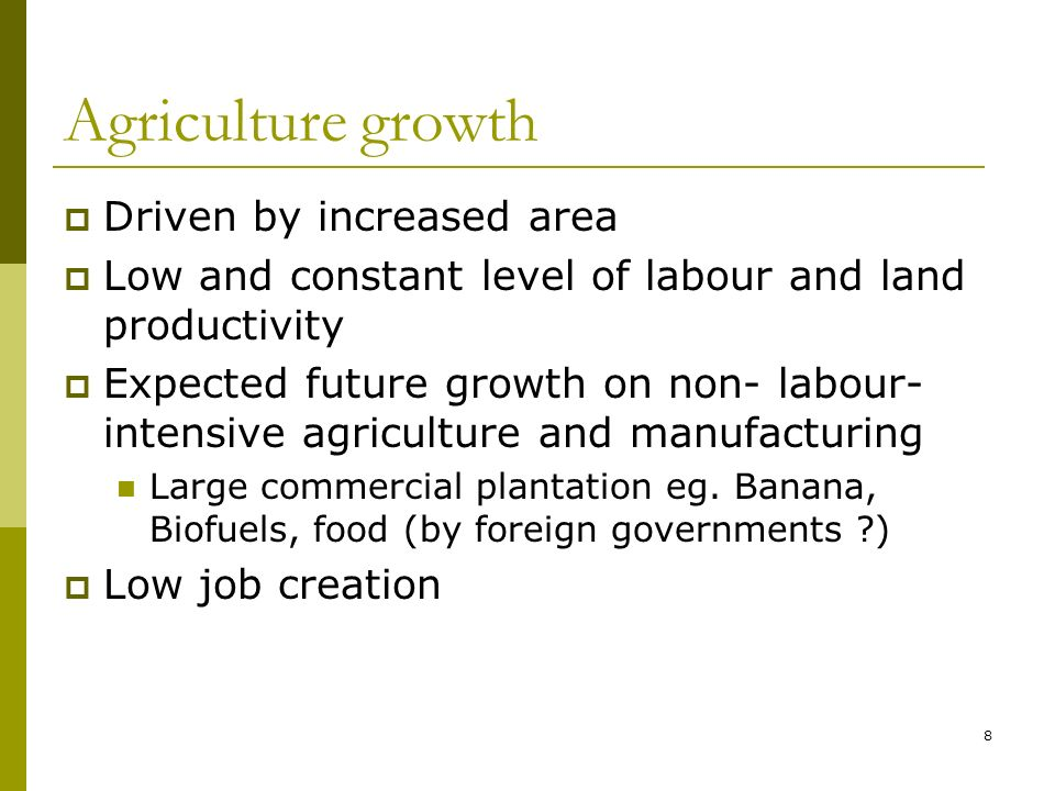 8 Agriculture growth Driven by increased area Low and constant level of labour and land productivity Expected future growth on non- labour- intensive agriculture and manufacturing Large commercial plantation eg.
