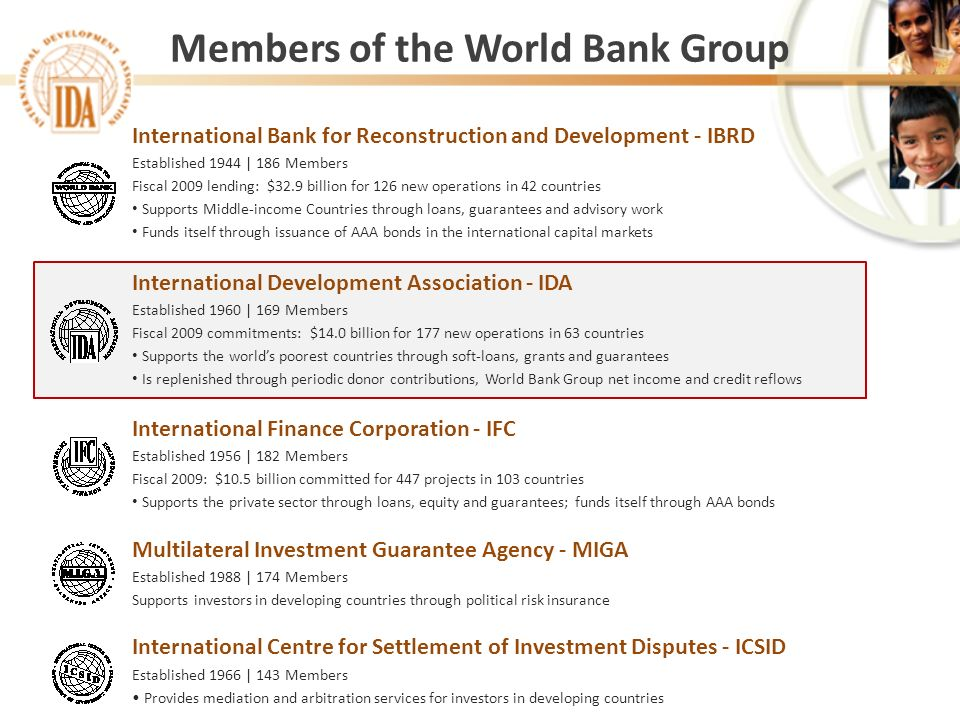 Members of the World Bank Group International Bank for Reconstruction and Development - IBRD Established 1944 | 186 Members Fiscal 2009 lending: $32.9 billion for 126 new operations in 42 countries Supports Middle-income Countries through loans, guarantees and advisory work Funds itself through issuance of AAA bonds in the international capital markets International Development Association - IDA Established 1960 | 169 Members Fiscal 2009 commitments: $14.0 billion for 177 new operations in 63 countries Supports the worlds poorest countries through soft-loans, grants and guarantees Is replenished through periodic donor contributions, World Bank Group net income and credit reflows International Finance Corporation - IFC Established 1956 | 182 Members Fiscal 2009: $10.5 billion committed for 447 projects in 103 countries Supports the private sector through loans, equity and guarantees; funds itself through AAA bonds Multilateral Investment Guarantee Agency - MIGA Established 1988 | 174 Members Supports investors in developing countries through political risk insurance International Centre for Settlement of Investment Disputes - ICSID Established 1966 | 143 Members Provides mediation and arbitration services for investors in developing countries