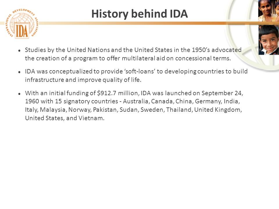 History behind IDA l Studies by the United Nations and the United States in the 1950s advocated the creation of a program to offer multilateral aid on concessional terms.