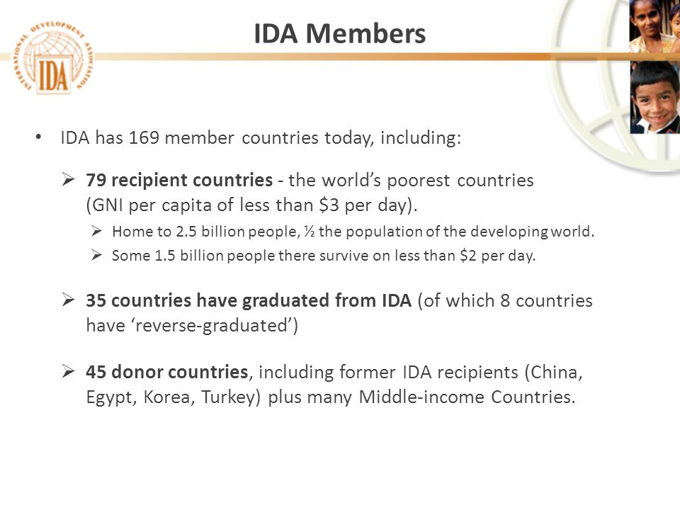 IDA Members IDA has 169 member countries today, including: 79 recipient countries - the worlds poorest countries (GNI per capita of less than $3 per d