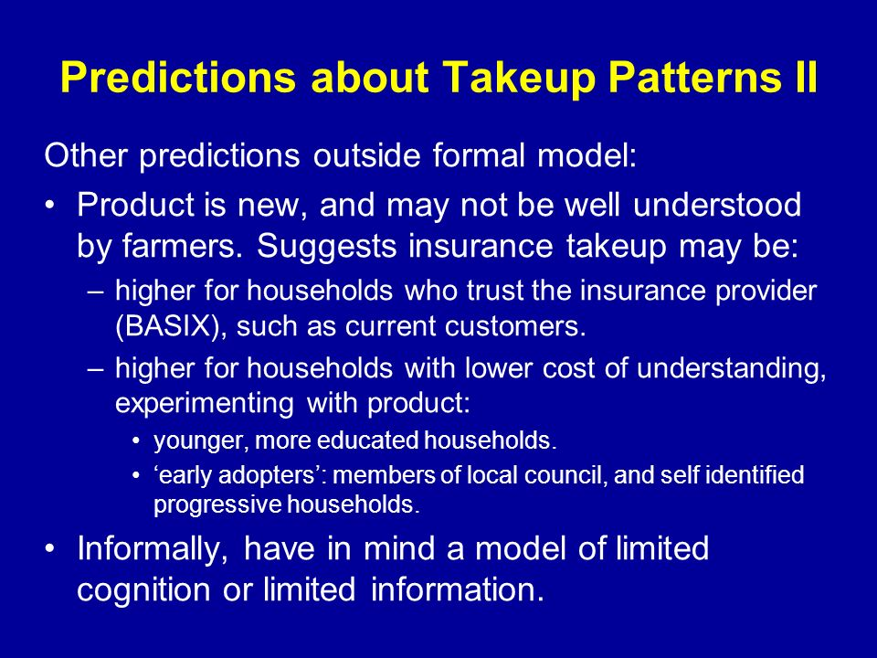 Predictions about Takeup Patterns II Other predictions outside formal model: Product is new, and may not be well understood by farmers.