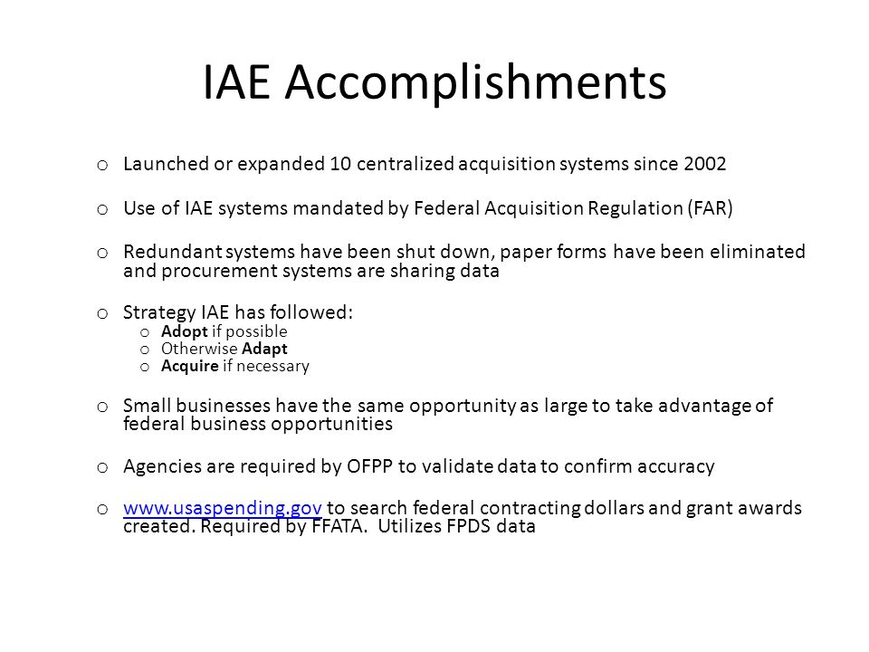 IAE Accomplishments o Launched or expanded 10 centralized acquisition systems since 2002 o Use of IAE systems mandated by Federal Acquisition Regulation (FAR) o Redundant systems have been shut down, paper forms have been eliminated and procurement systems are sharing data o Strategy IAE has followed: o Adopt if possible o Otherwise Adapt o Acquire if necessary o Small businesses have the same opportunity as large to take advantage of federal business opportunities o Agencies are required by OFPP to validate data to confirm accuracy o www.usaspending.gov to search federal contracting dollars and grant awards created.