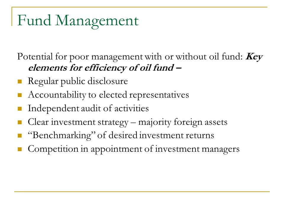 Fund Management Potential for poor management with or without oil fund: Key elements for efficiency of oil fund – Regular public disclosure Accountabi