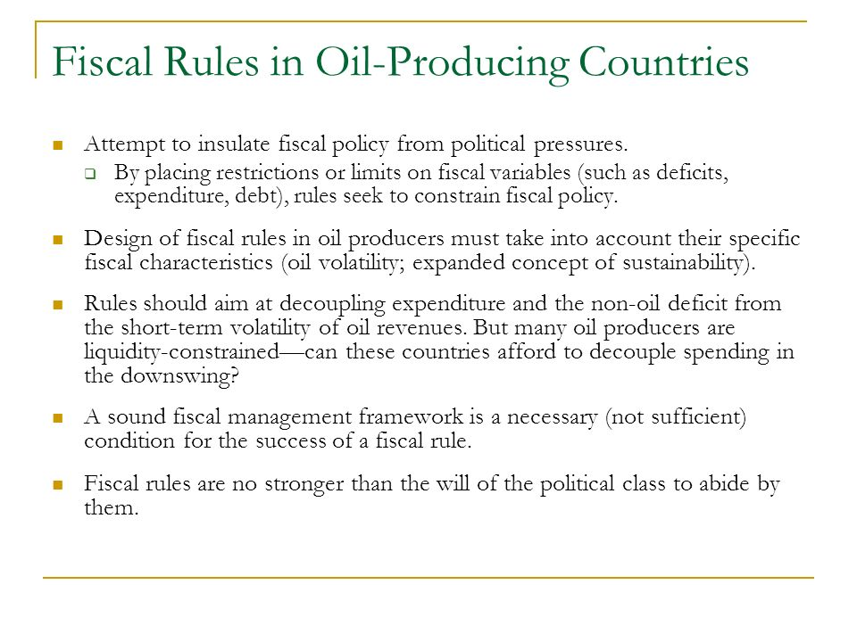 Fiscal Rules in Oil-Producing Countries Attempt to insulate fiscal policy from political pressures. By placing restrictions or limits on fiscal variab