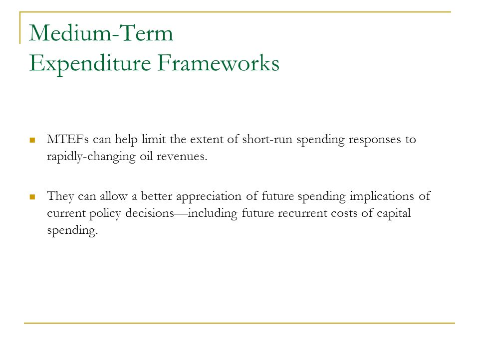 Medium-Term Expenditure Frameworks MTEFs can help limit the extent of short-run spending responses to rapidly-changing oil revenues. They can allow a