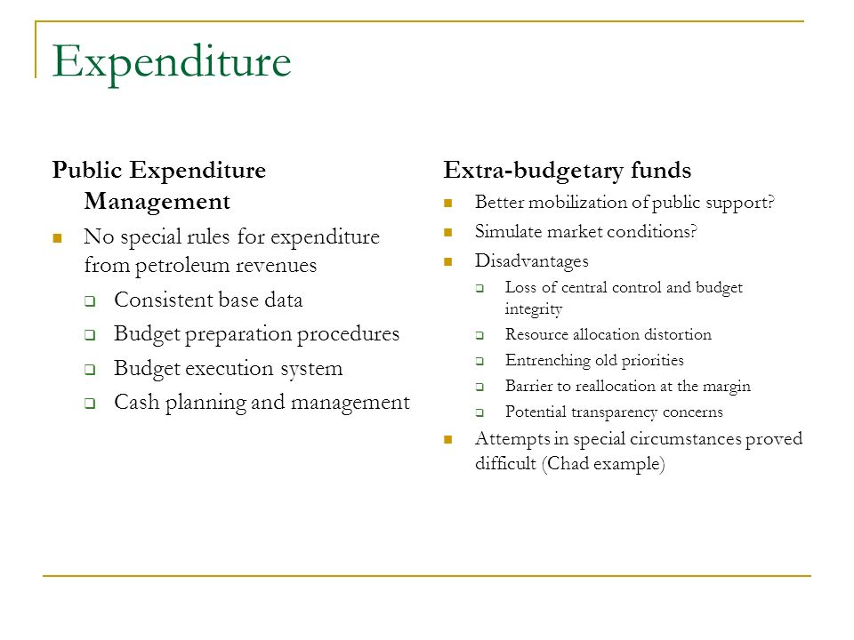 Expenditure Public Expenditure Management No special rules for expenditure from petroleum revenues Consistent base data Budget preparation procedures