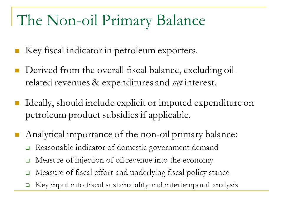 The Non-oil Primary Balance Key fiscal indicator in petroleum exporters. Derived from the overall fiscal balance, excluding oil- related revenues & ex