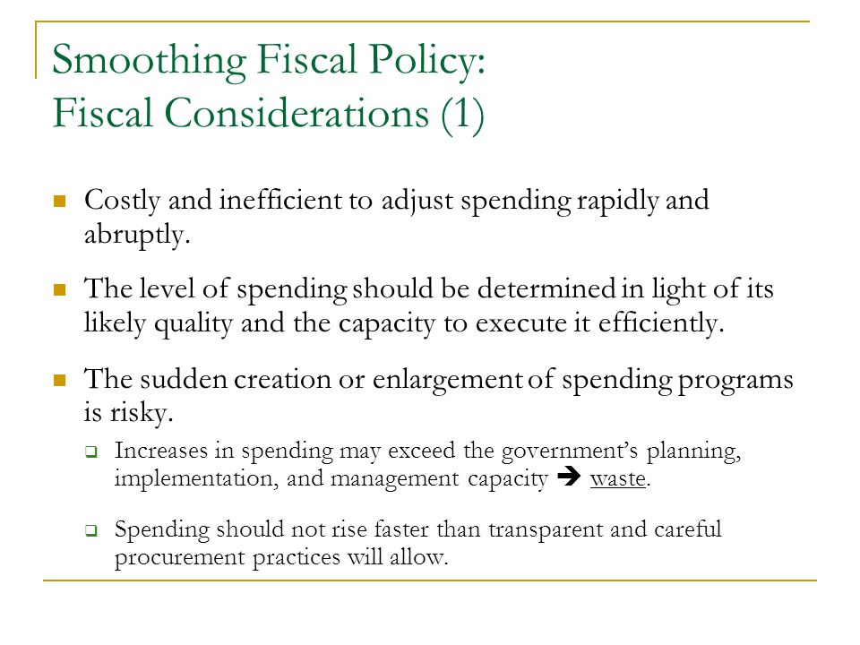 Smoothing Fiscal Policy: Fiscal Considerations (1) Costly and inefficient to adjust spending rapidly and abruptly. The level of spending should be det