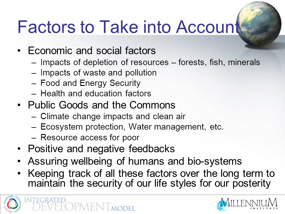 Factors to Take into Account Economic and social factors –Impacts of depletion of resources – forests, fish, minerals –Impacts of waste and pollution