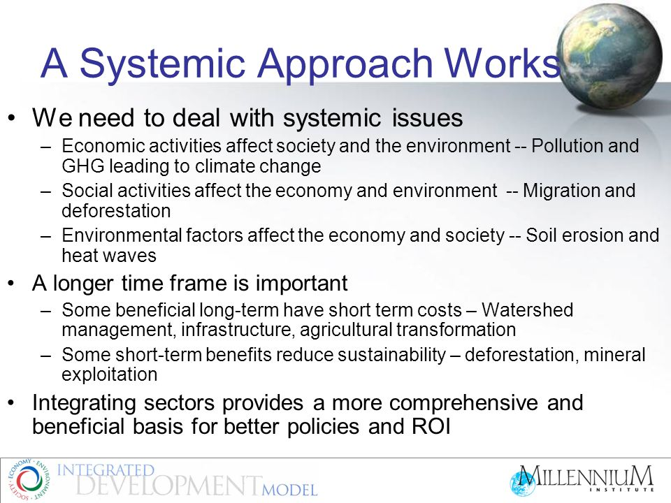 A Systemic Approach Works We need to deal with systemic issues –Economic activities affect society and the environment -- Pollution and GHG leading to climate change –Social activities affect the economy and environment -- Migration and deforestation –Environmental factors affect the economy and society -- Soil erosion and heat waves A longer time frame is important –Some beneficial long-term have short term costs – Watershed management, infrastructure, agricultural transformation –Some short-term benefits reduce sustainability – deforestation, mineral exploitation Integrating sectors provides a more comprehensive and beneficial basis for better policies and ROI
