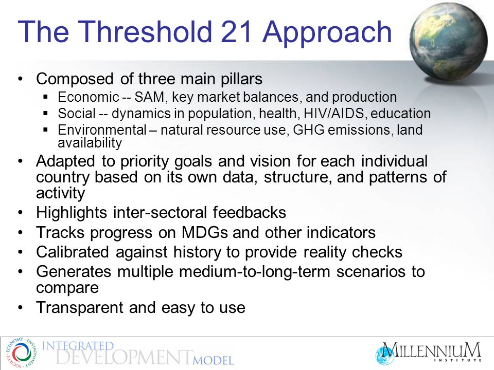 The Threshold 21 Approach Composed of three main pillars Economic -- SAM, key market balances, and production Social -- dynamics in population, health, HIV/AIDS, education Environmental – natural resource use, GHG emissions, land availability Adapted to priority goals and vision for each individual country based on its own data, structure, and patterns of activity Highlights inter-sectoral feedbacks Tracks progress on MDGs and other indicators Calibrated against history to provide reality checks Generates multiple medium-to-long-term scenarios to compare Transparent and easy to use