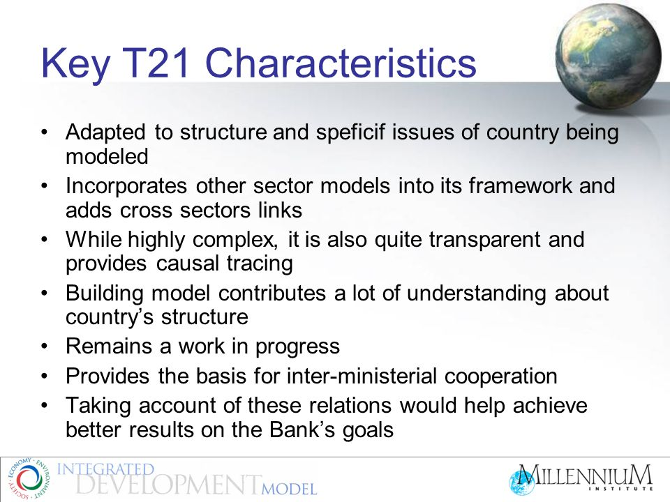 Key T21 Characteristics Adapted to structure and speficif issues of country being modeled Incorporates other sector models into its framework and adds