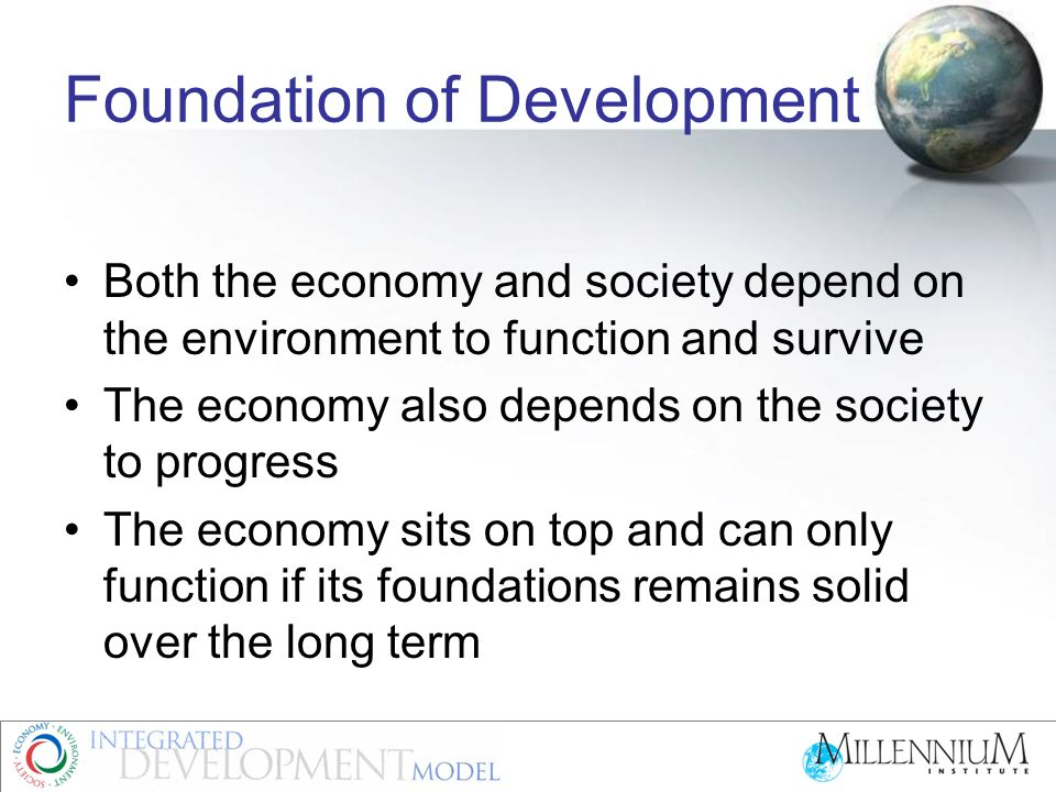 Foundation of Development Both the economy and society depend on the environment to function and survive The economy also depends on the society to pr