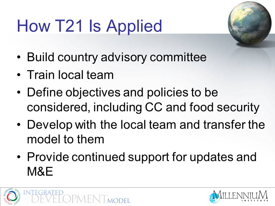 How T21 Is Applied Build country advisory committee Train local team Define objectives and policies to be considered, including CC and food security D