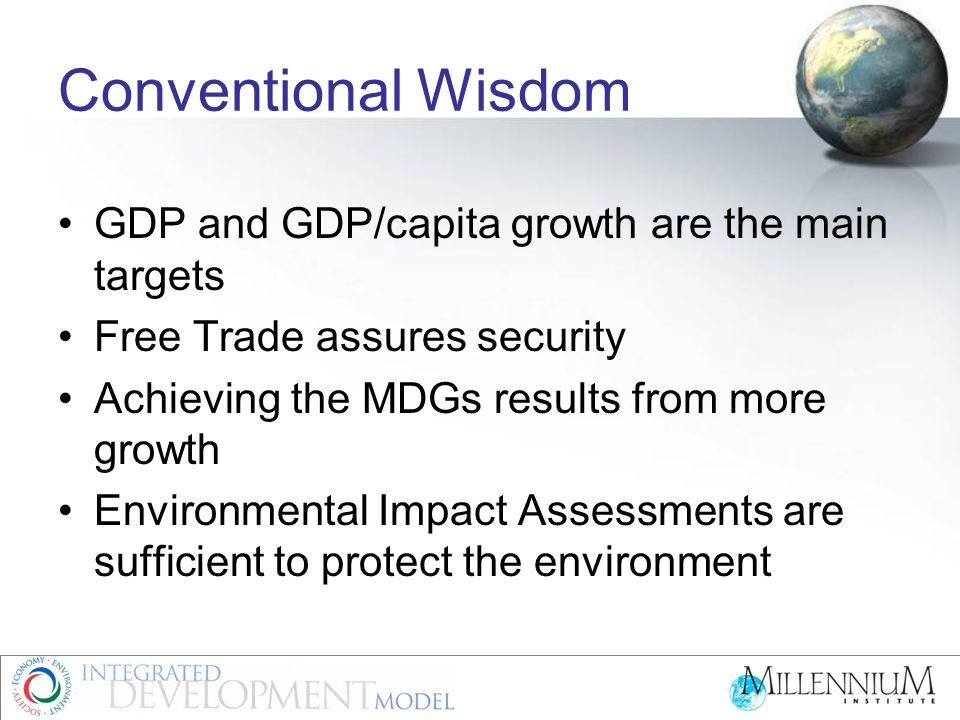 Conventional Assumptions No limits to economic growth –It depends on population growth –Resources are always available –Or technology will produce alternatives Short term targets are best considered as they will accumulate over time Externalities, public goods, and the commons do not affect GDP so are not important