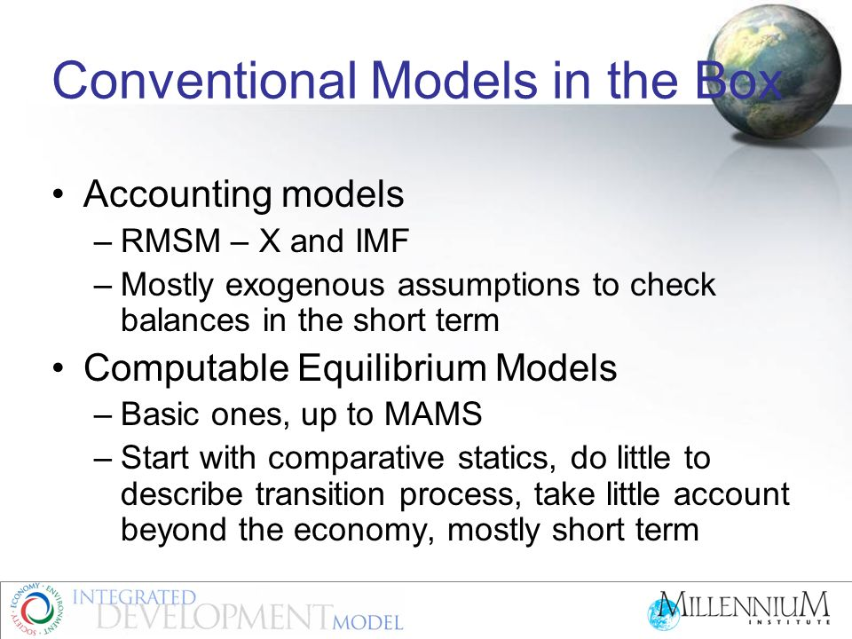 Conventional Models in the Box Accounting models –RMSM – X and IMF –Mostly exogenous assumptions to check balances in the short term Computable Equilibrium Models –Basic ones, up to MAMS –Start with comparative statics, do little to describe transition process, take little account beyond the economy, mostly short term