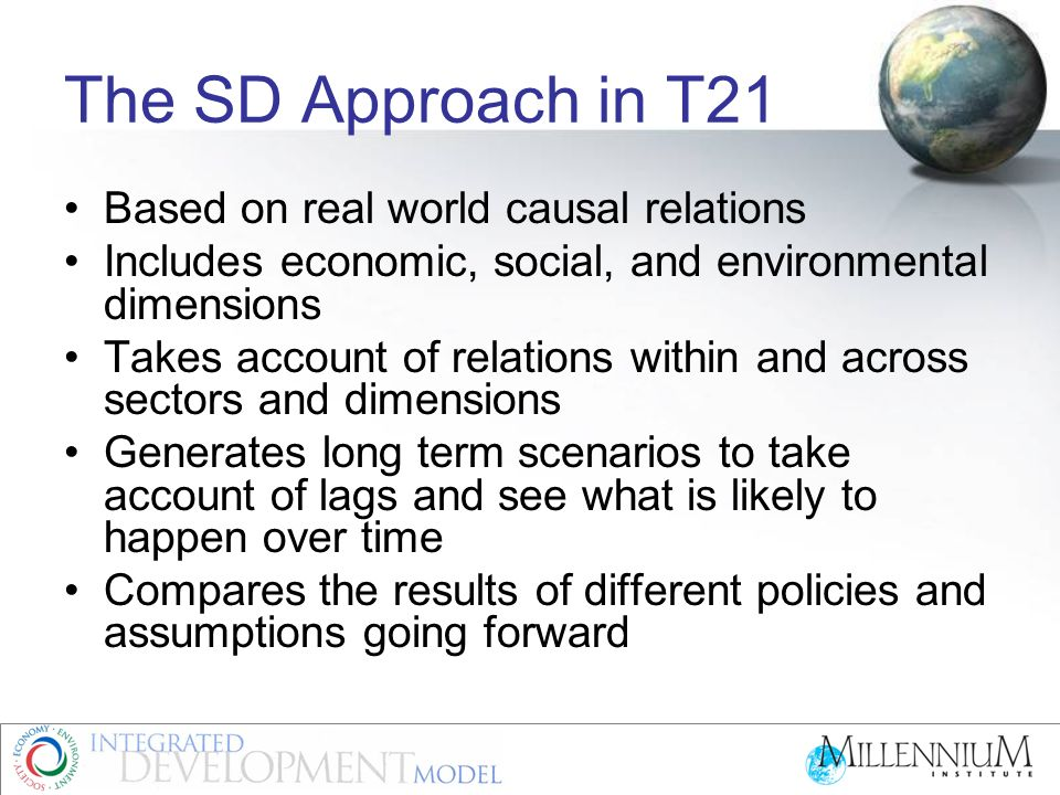 The SD Approach in T21 Based on real world causal relations Includes economic, social, and environmental dimensions Takes account of relations within and across sectors and dimensions Generates long term scenarios to take account of lags and see what is likely to happen over time Compares the results of different policies and assumptions going forward