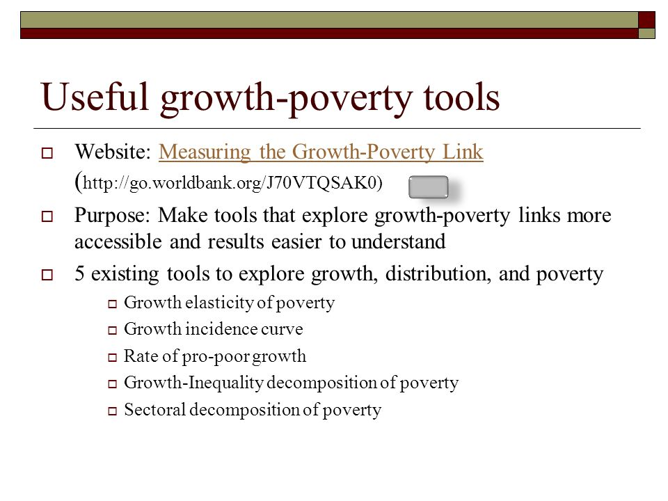 Useful growth-poverty tools Website: Measuring the Growth-Poverty Link ( http://go.worldbank.org/J70VTQSAK0)Measuring the Growth-Poverty Link Purpose: