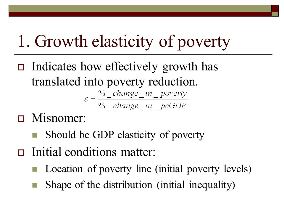 1. Growth elasticity of poverty Indicates how effectively growth has translated into poverty reduction. Misnomer: Should be GDP elasticity of poverty