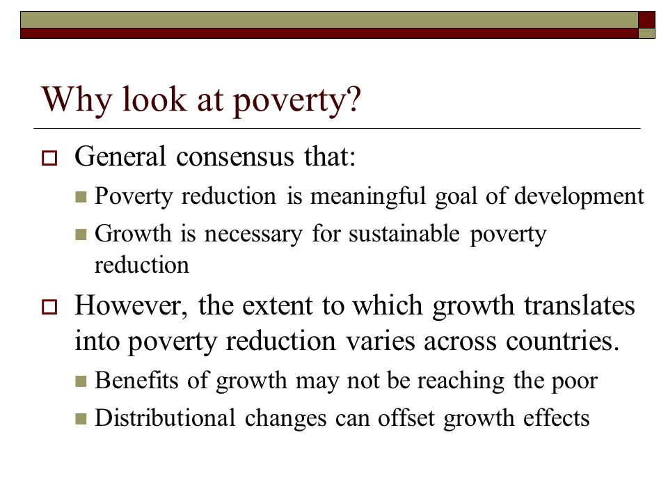 Why look at poverty? General consensus that: Poverty reduction is meaningful goal of development Growth is necessary for sustainable poverty reduction