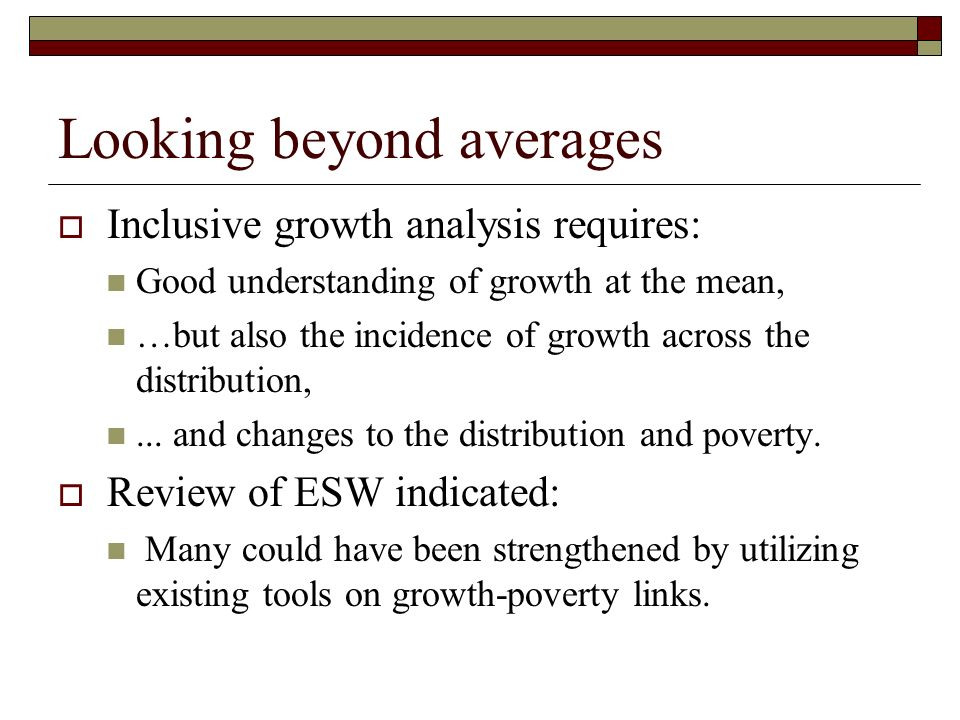 Looking beyond averages Inclusive growth analysis requires: Good understanding of growth at the mean, …but also the incidence of growth across the dis