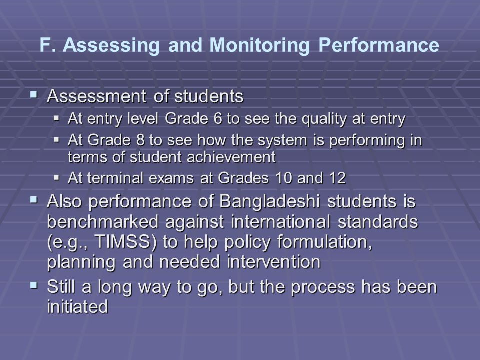 Assessment of students Assessment of students At entry level Grade 6 to see the quality at entry At entry level Grade 6 to see the quality at entry At Grade 8 to see how the system is performing in terms of student achievement At Grade 8 to see how the system is performing in terms of student achievement At terminal exams at Grades 10 and 12 At terminal exams at Grades 10 and 12 Also performance of Bangladeshi students is benchmarked against international standards (e.g., TIMSS) to help policy formulation, planning and needed intervention Also performance of Bangladeshi students is benchmarked against international standards (e.g., TIMSS) to help policy formulation, planning and needed intervention Still a long way to go, but the process has been initiated Still a long way to go, but the process has been initiated