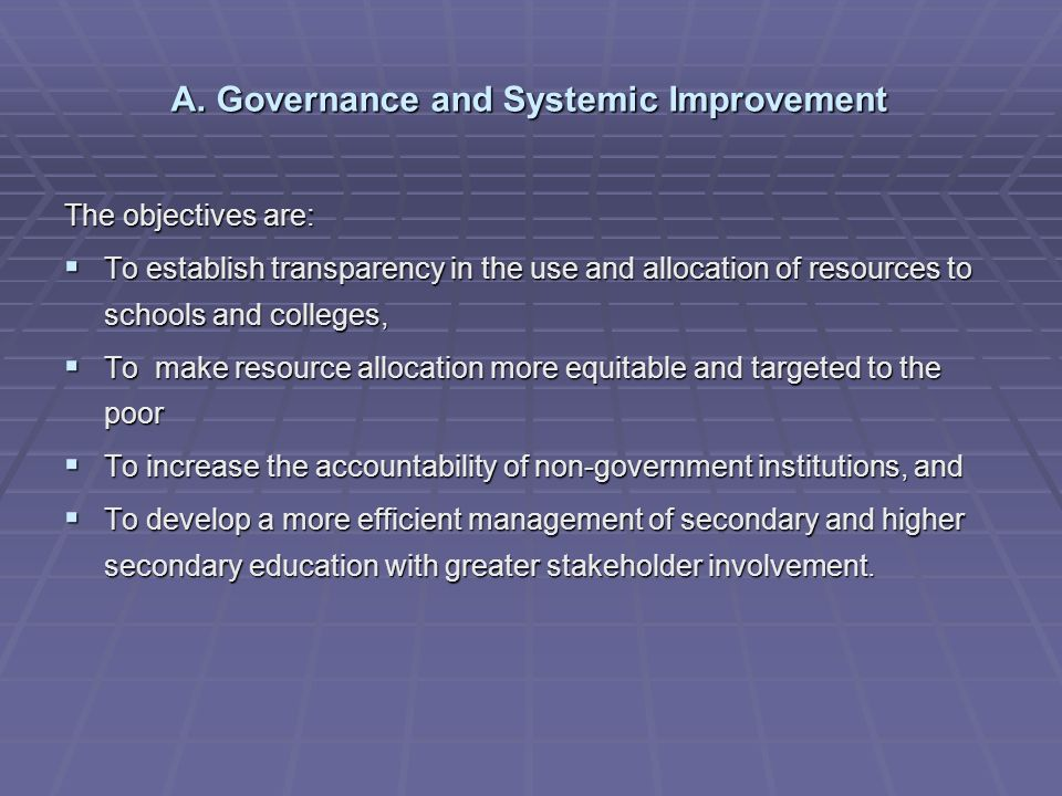 A. Governance and Systemic Improvement The objectives are: To establish transparency in the use and allocation of resources to schools and colleges, T