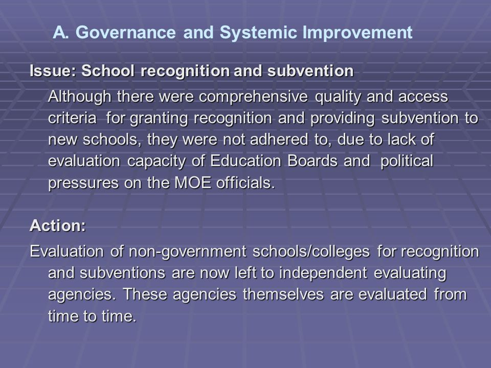 Issue: School recognition and subvention Although there were comprehensive quality and access criteria for granting recognition and providing subvention to new schools, they were not adhered to, due to lack of evaluation capacity of Education Boards and political pressures on the MOE officials.