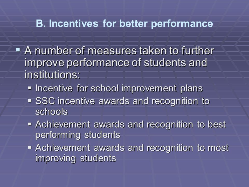 A number of measures taken to further improve performance of students and institutions: A number of measures taken to further improve performance of students and institutions: Incentive for school improvement plans Incentive for school improvement plans SSC incentive awards and recognition to schools SSC incentive awards and recognition to schools Achievement awards and recognition to best performing students Achievement awards and recognition to best performing students Achievement awards and recognition to most improving students Achievement awards and recognition to most improving students