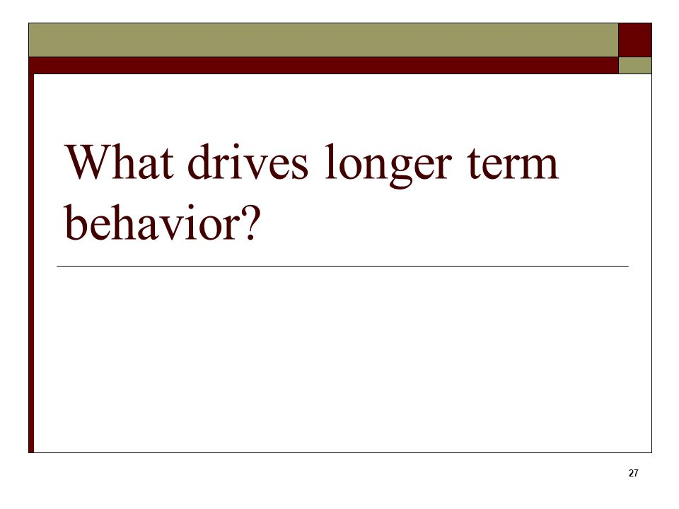 27 What drives longer term behavior?