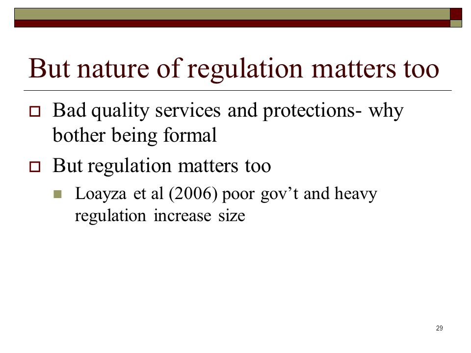 29 But nature of regulation matters too Bad quality services and protections- why bother being formal But regulation matters too Loayza et al (2006) poor govt and heavy regulation increase size