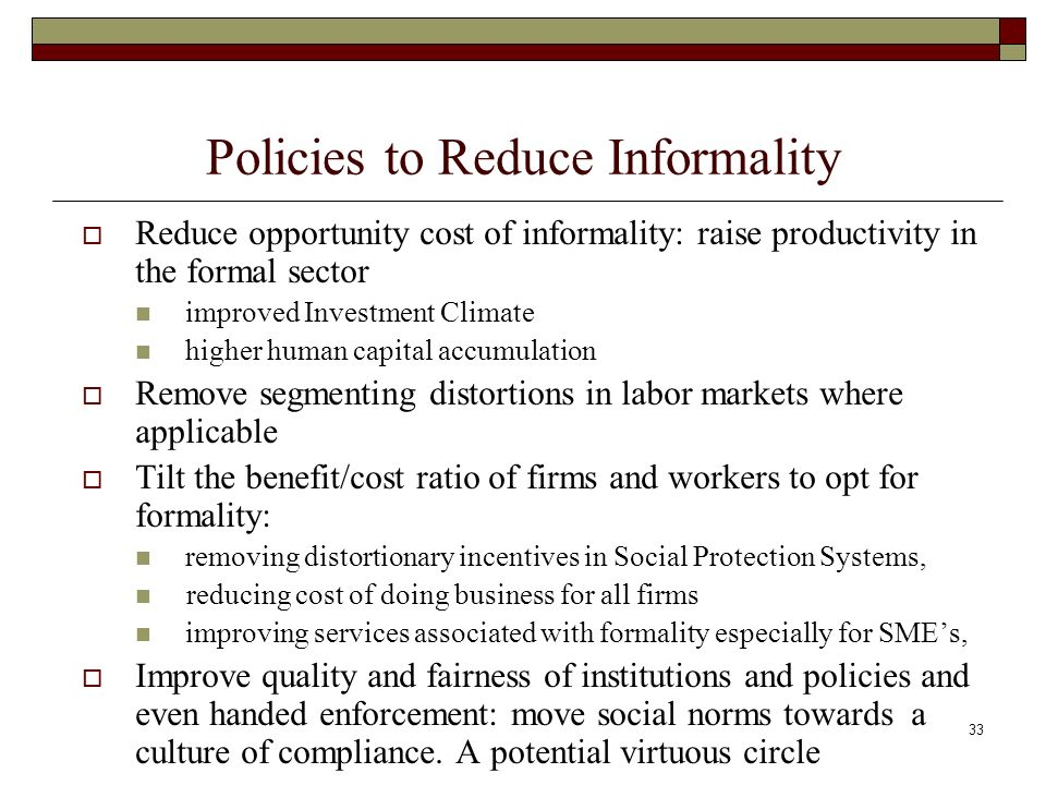 33 Policies to Reduce Informality Reduce opportunity cost of informality: raise productivity in the formal sector improved Investment Climate higher human capital accumulation Remove segmenting distortions in labor markets where applicable Tilt the benefit/cost ratio of firms and workers to opt for formality: removing distortionary incentives in Social Protection Systems, reducing cost of doing business for all firms improving services associated with formality especially for SMEs, Improve quality and fairness of institutions and policies and even handed enforcement: move social norms towards a culture of compliance.