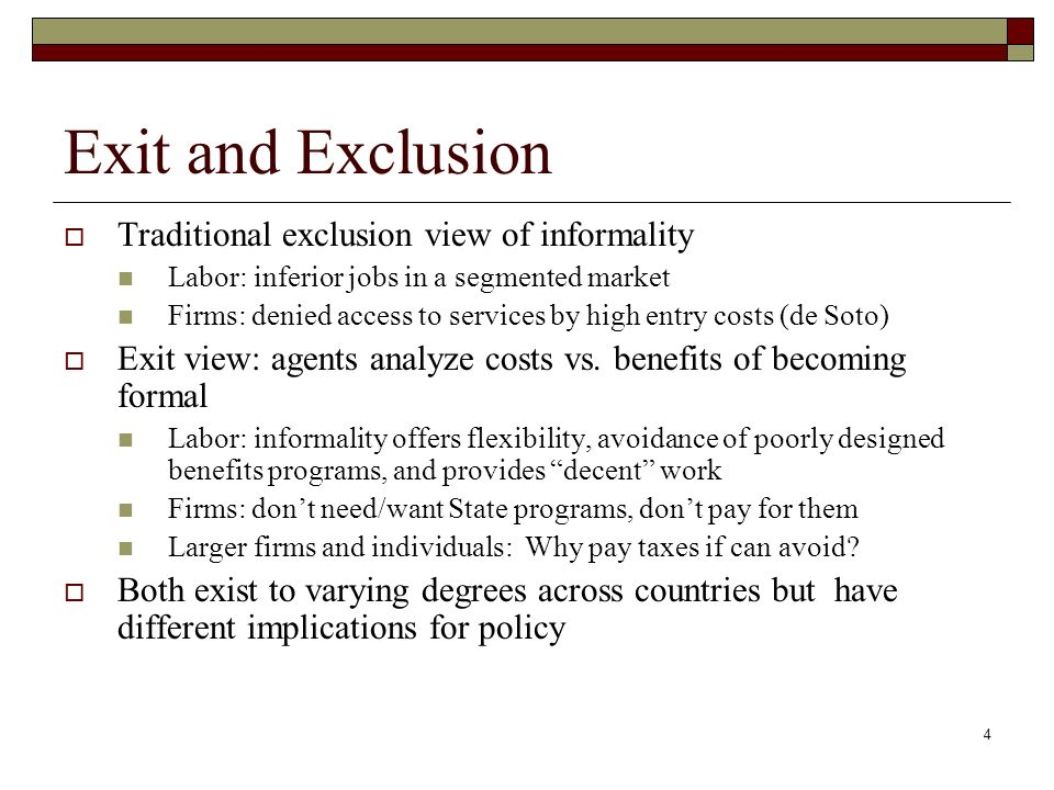 4 Exit and Exclusion Traditional exclusion view of informality Labor: inferior jobs in a segmented market Firms: denied access to services by high entry costs (de Soto) Exit view: agents analyze costs vs.
