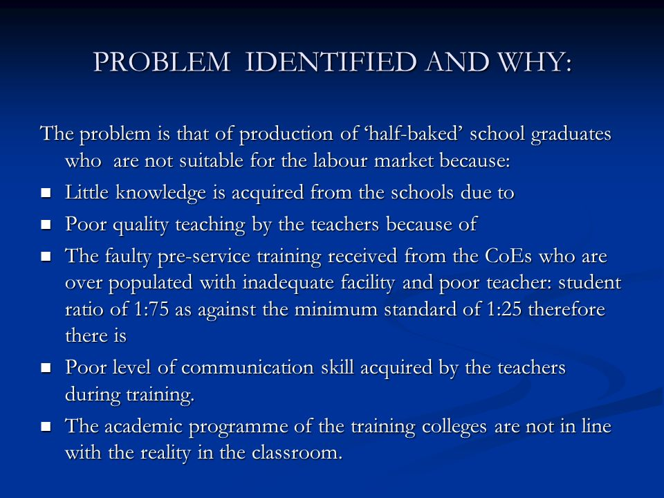 PROBLEM IDENTIFIED AND WHY: The problem is that of production of half-baked school graduates who are not suitable for the labour market because: Little knowledge is acquired from the schools due to Little knowledge is acquired from the schools due to Poor quality teaching by the teachers because of Poor quality teaching by the teachers because of The faulty pre-service training received from the CoEs who are over populated with inadequate facility and poor teacher: student ratio of 1:75 as against the minimum standard of 1:25 therefore there is The faulty pre-service training received from the CoEs who are over populated with inadequate facility and poor teacher: student ratio of 1:75 as against the minimum standard of 1:25 therefore there is Poor level of communication skill acquired by the teachers during training.