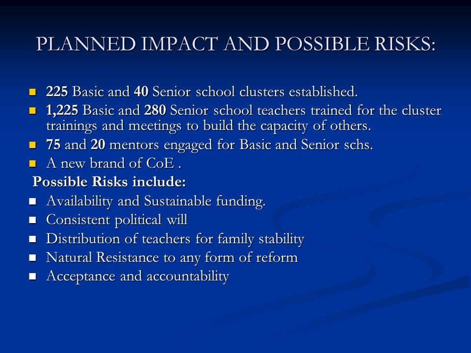 PLANNED IMPACT AND POSSIBLE RISKS: 225 Basic and 40 Senior school clusters established.
